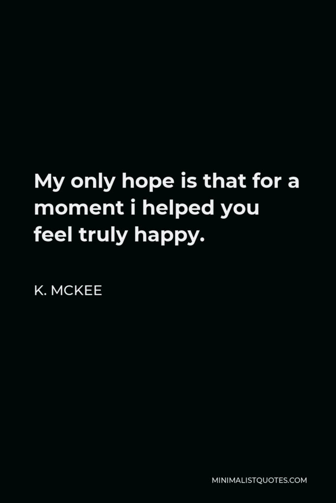 K. Mckee Quote - My only hope is that for a moment i helped you feel truly happy.