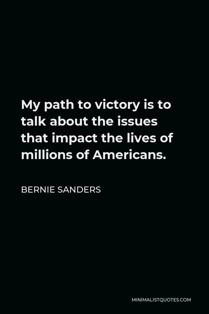 Bernie Sanders Quote - My path to victory is to talk about the issues that impact the lives of millions of Americans.