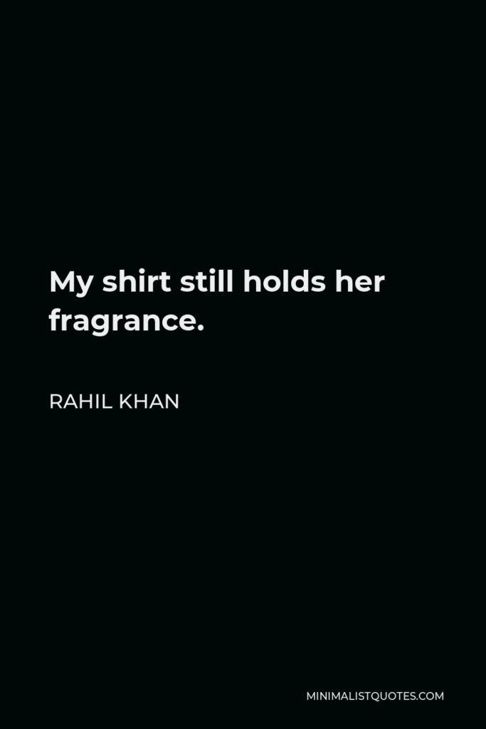Rahil Khan Quote - My shirt still holds her fragrance.