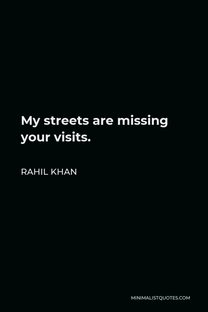 Rahil Khan Quote - My streets are missing your visits.