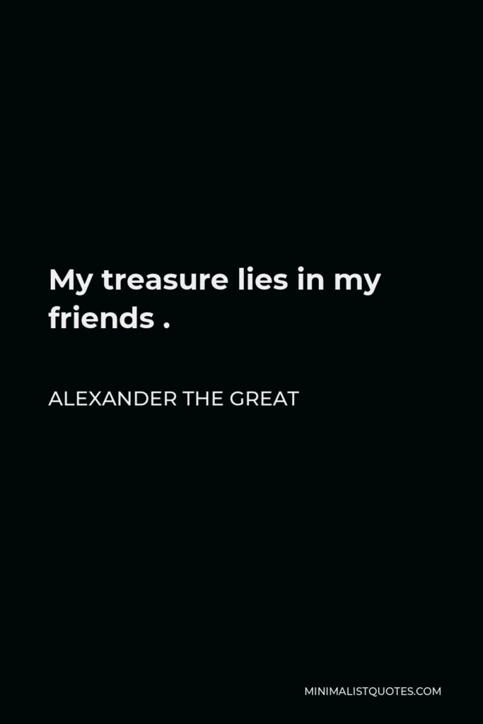 Alexander The Great Quote - My treasure lies in my friends .