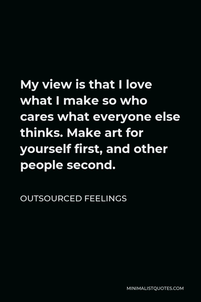 Outsourced Feelings Quote - My view is that I love what I make so who cares what everyone else thinks. Make art for yourself first, and other people second.