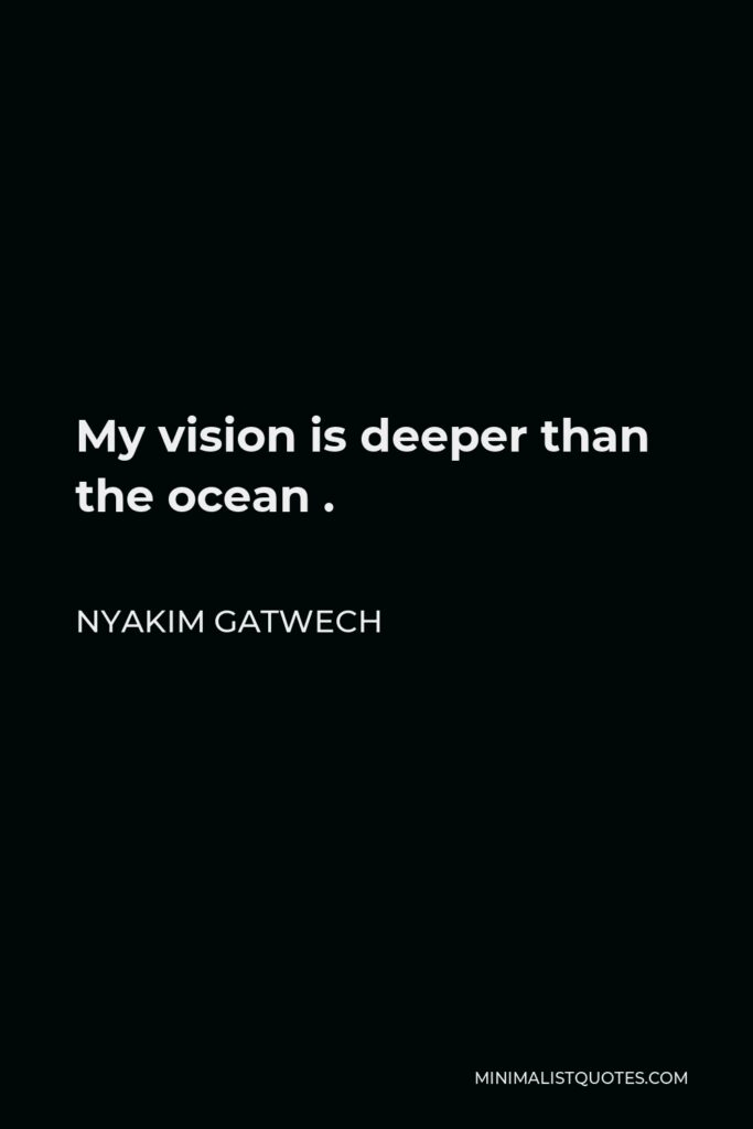Nyakim Gatwech Quote - My vision is deeper than the ocean .