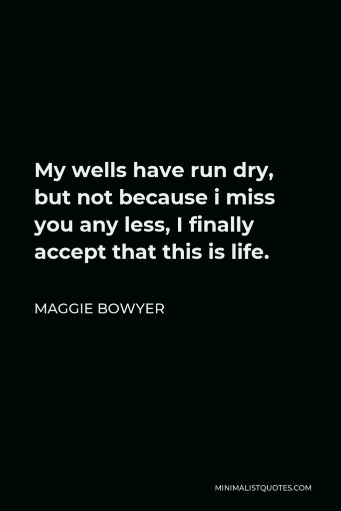 Maggie Bowyer Quote - My wells have run dry, but not because i miss you any less, I finally accept that this is life.