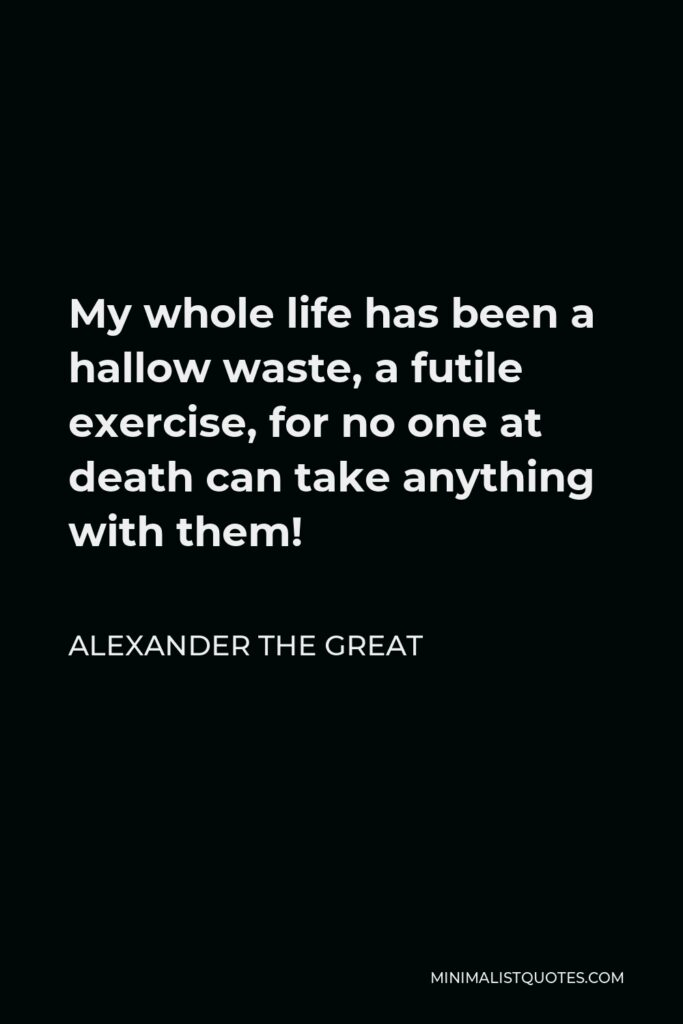 Alexander The Great Quote - My whole life has been a hallow waste, a futile exercise, for no one at death can take anything with them!