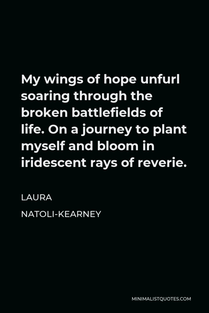 Laura Natoli-Kearney Quote - My wings of hope unfurl soaring through the broken battlefields of life. On a journey to plant myself and bloom in iridescent rays of reverie.