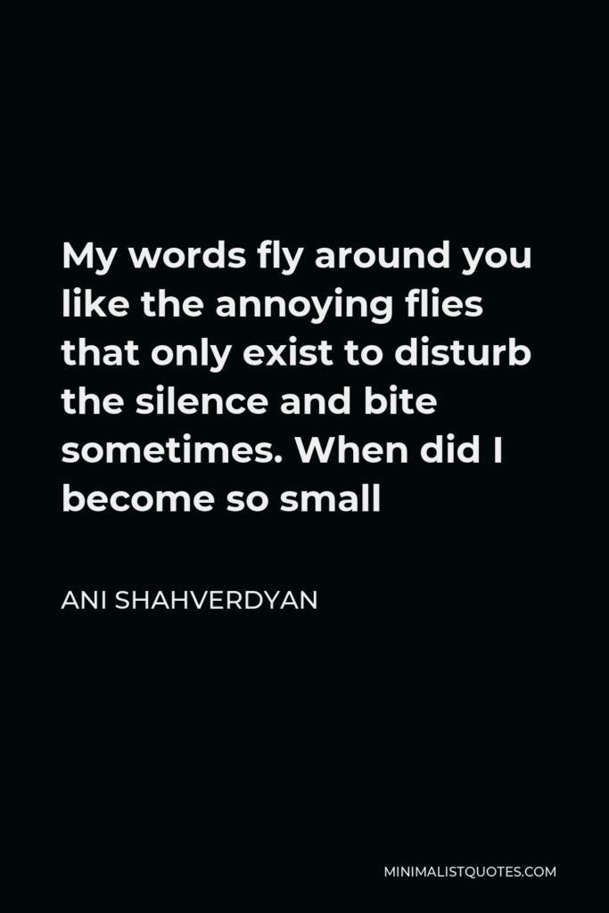 Ani Shahverdyan Quote - My words fly around you like the annoying flies that only exist to disturb the silence and bite sometimes. When did I become so small