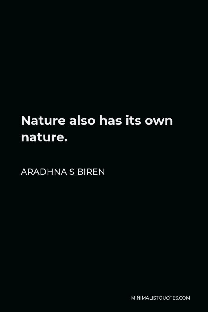Aradhna S Biren Quote - Nature also has its own nature.