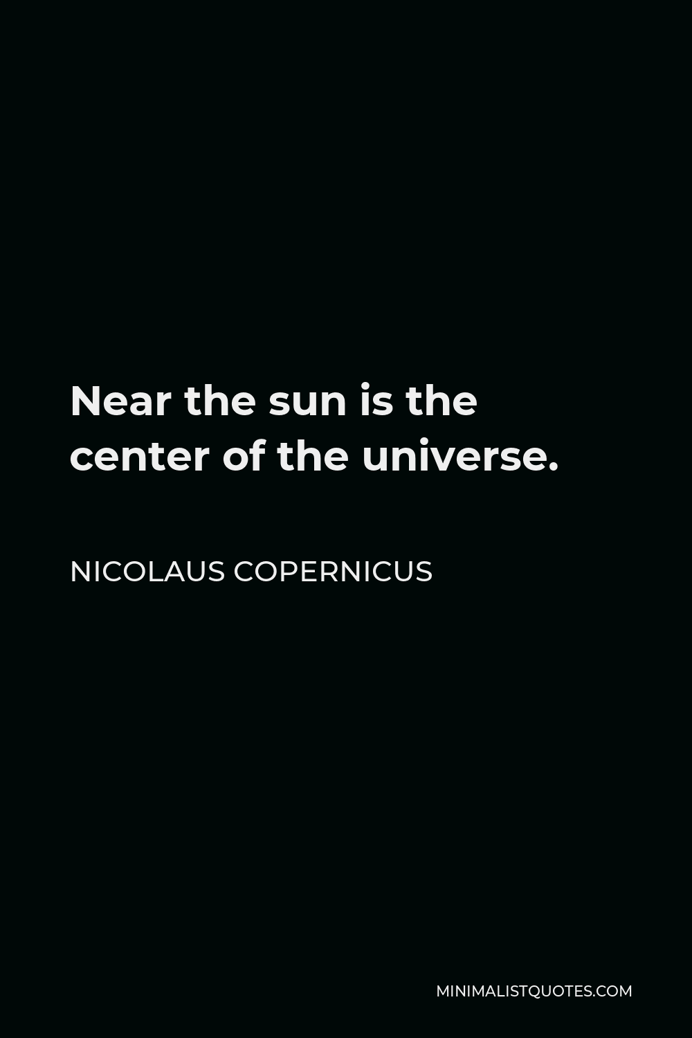 Nicolaus Copernicus Quote - Near the sun is the center of the universe.