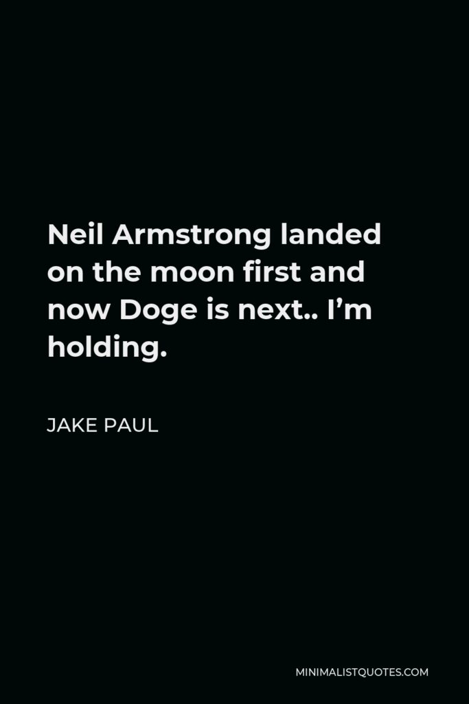 Jake Paul Quote - Neil Armstrong landed on the moon first and now Doge is next.. I'm holding.
