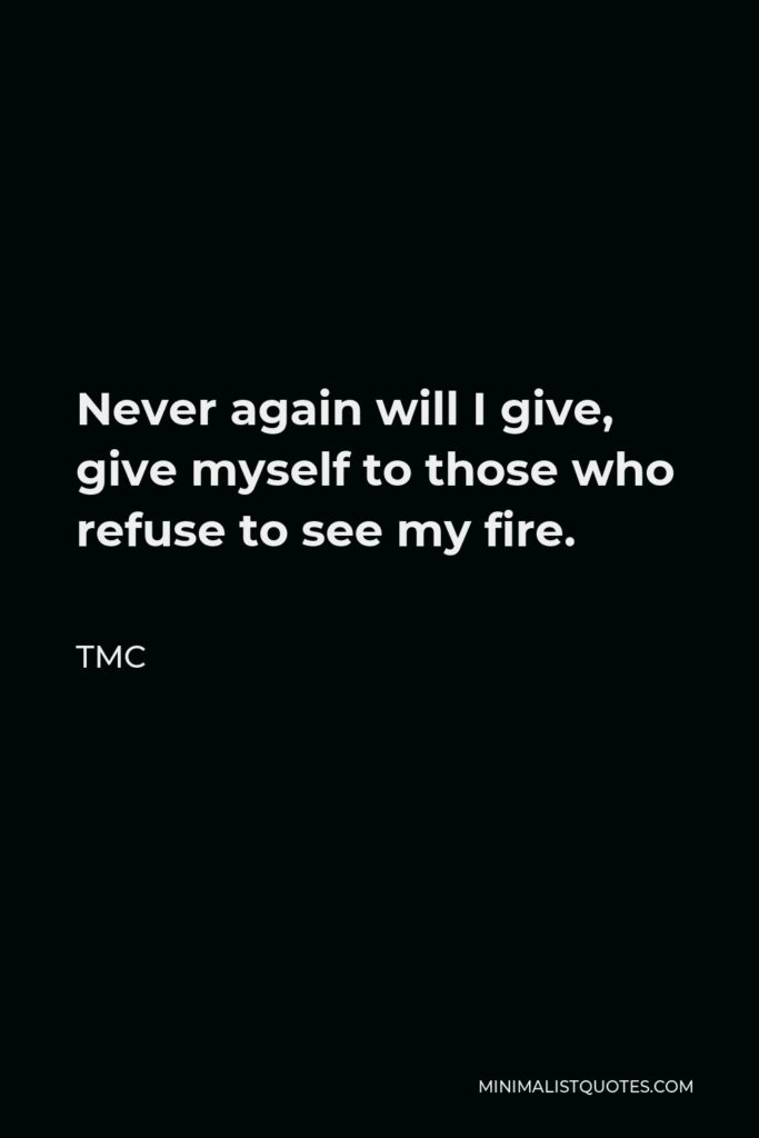 TMC Quote - Never again will I give, give myself to those who refuse to see my fire.