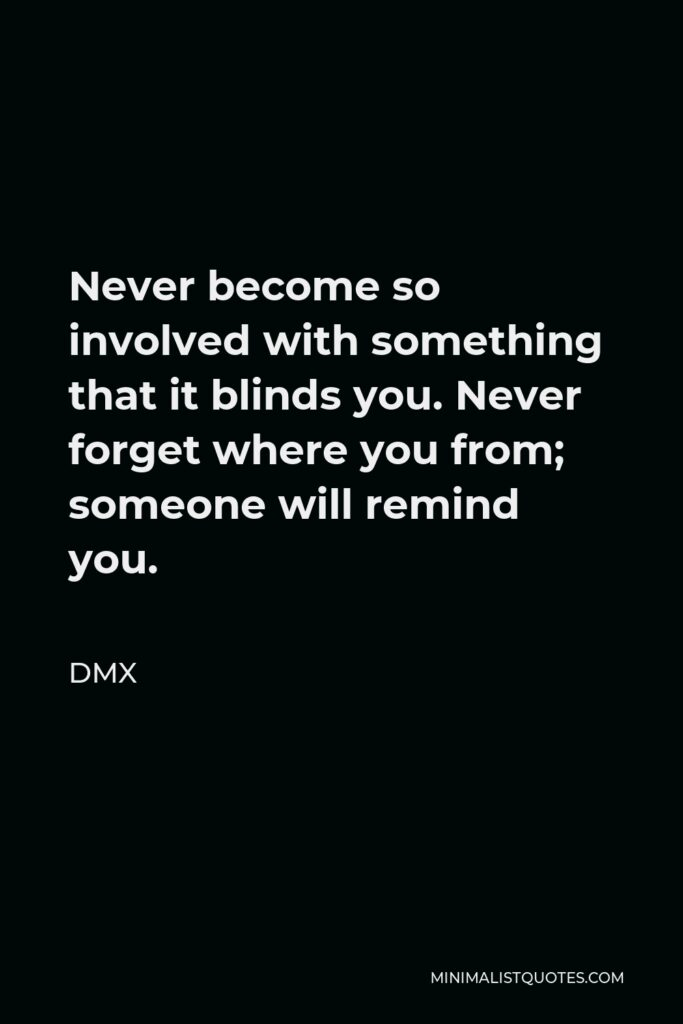 DMX Quote - Never become so involved with something that it blinds you. Never forget where you from; someone will remind you.