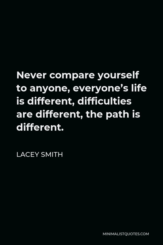 Lacey Smith Quote - Never compare yourself to anyone, everyone's life is different, difficulties are different, the path is different.