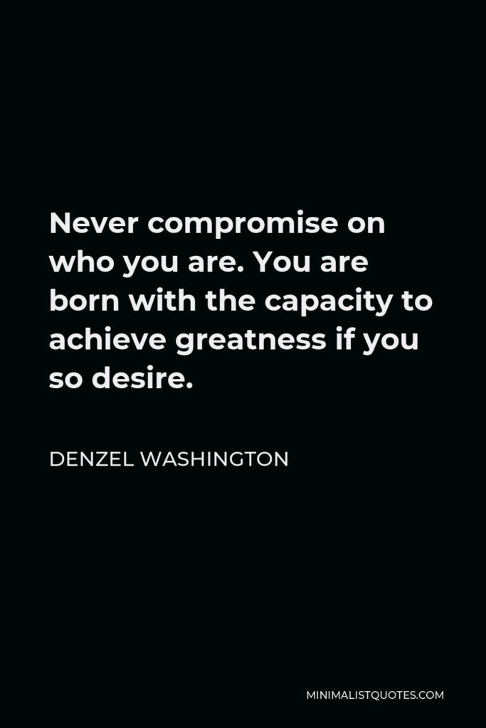Denzel Washington Quote - Never compromise on who you are. You are born with the capacity to achieve greatness if you so desire.