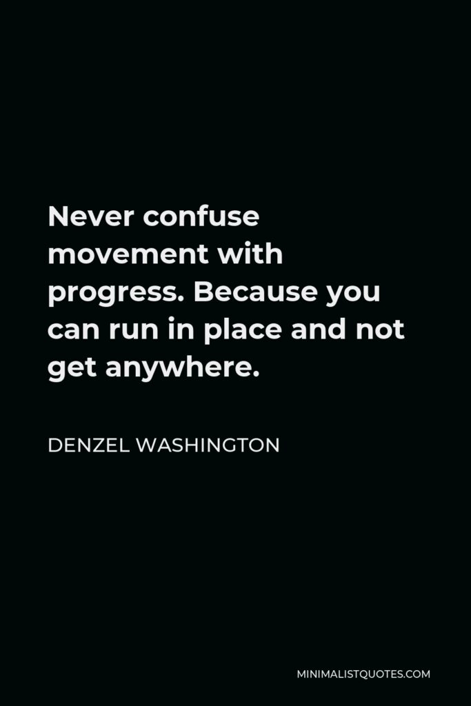 Denzel Washington Quote - Never confuse movement with progress. Because you can run in place and not get anywhere.