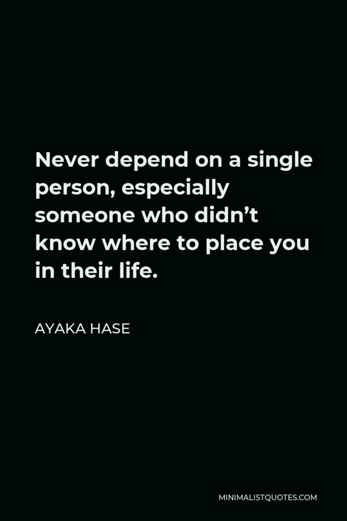 Ayaka Hase Quote - Never depend on a single person, especially someone who didn't know where to place you in their life.