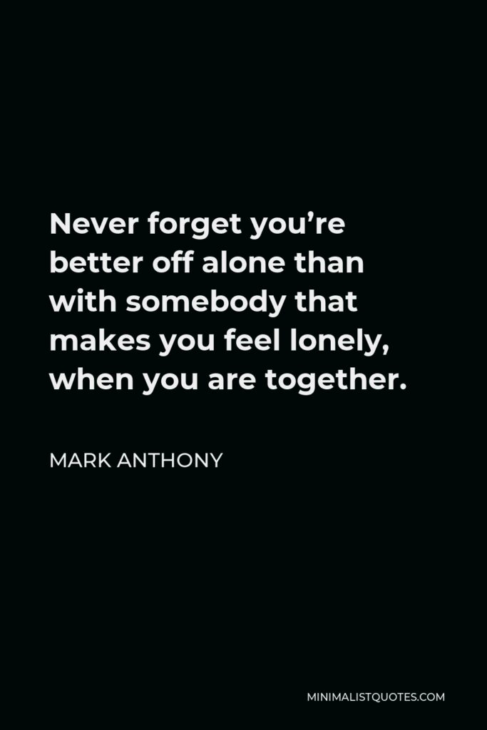 Mark Anthony Quote - Never forget you're better off alone than with somebody that makes you feel lonely, when you are together.