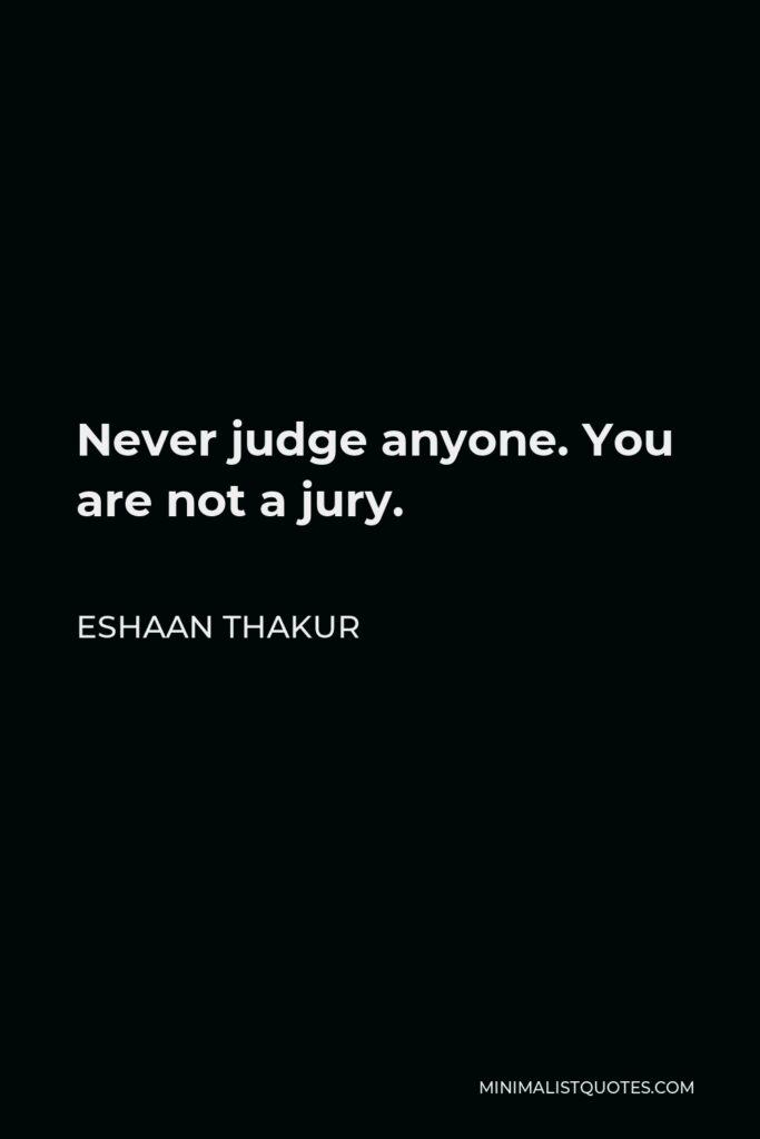 Eshaan Thakur Quote - Never judge anyone. You are not a jury.
