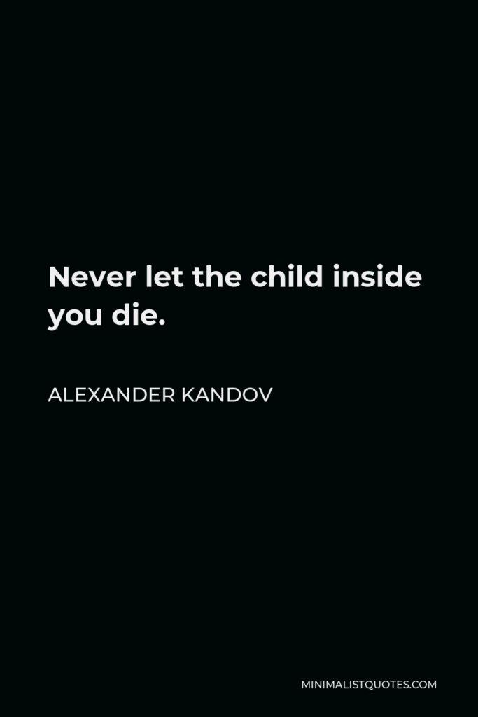 Alexander Kandov Quote - Never let the child inside you die.