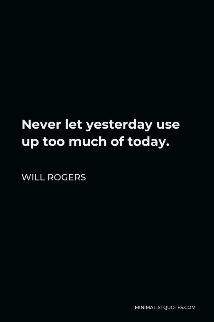 Will Rogers Quote - Never let yesterday use up too much of today.