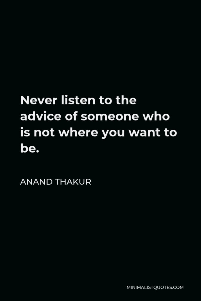 Anand Thakur Quote - Never listen to the advice of someone who is not where you want to be.