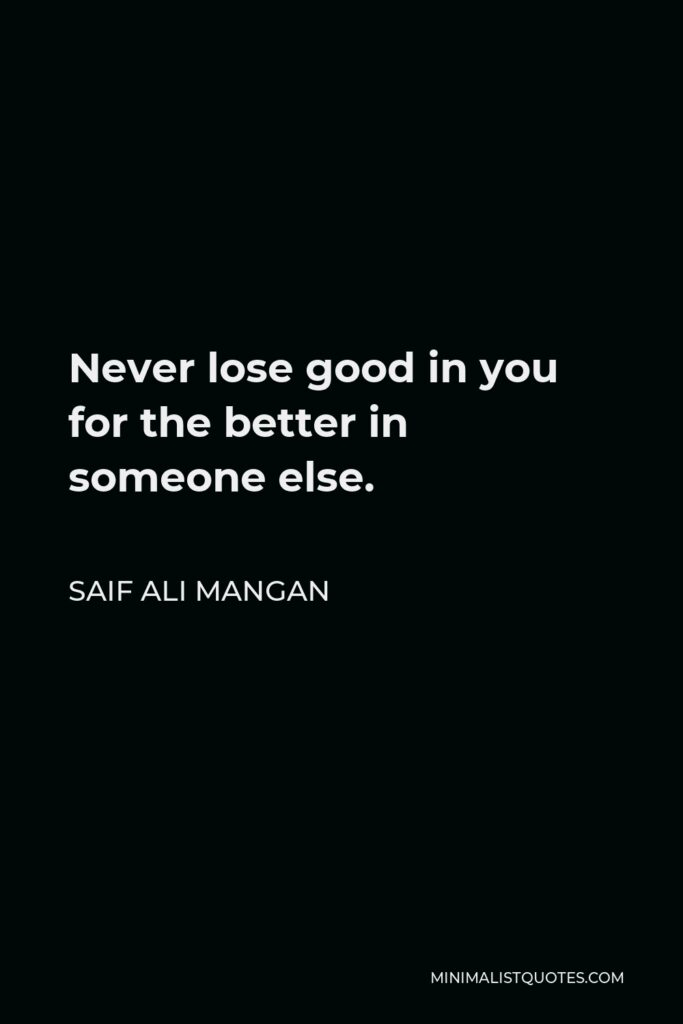 Saif Ali Mangan Quote - Never lose good in you for the better in someone else.