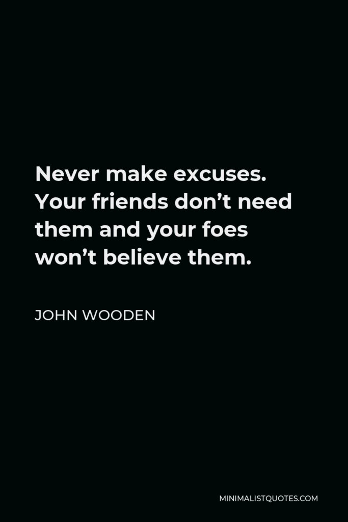 John Wooden Quote - Never make excuses. Your friends don't need them and your foes won't believe them.