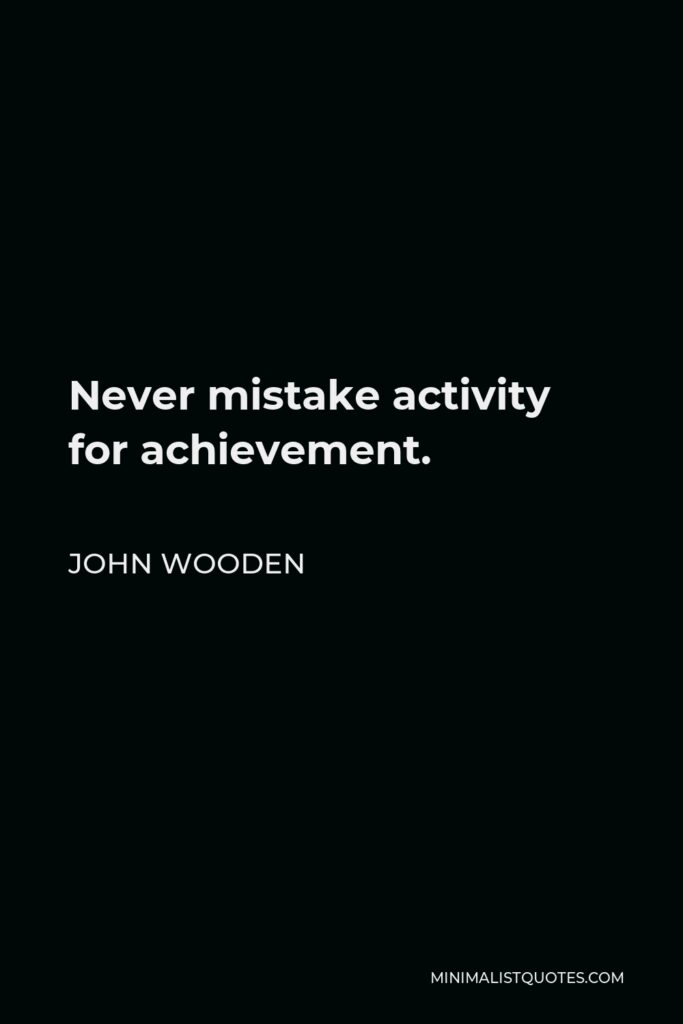 John Wooden Quote - Never mistake activity for achievement.