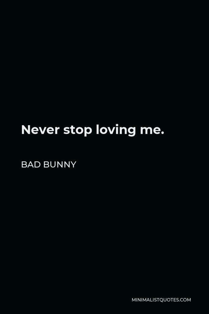 Bad Bunny Quote - Never stop loving me.