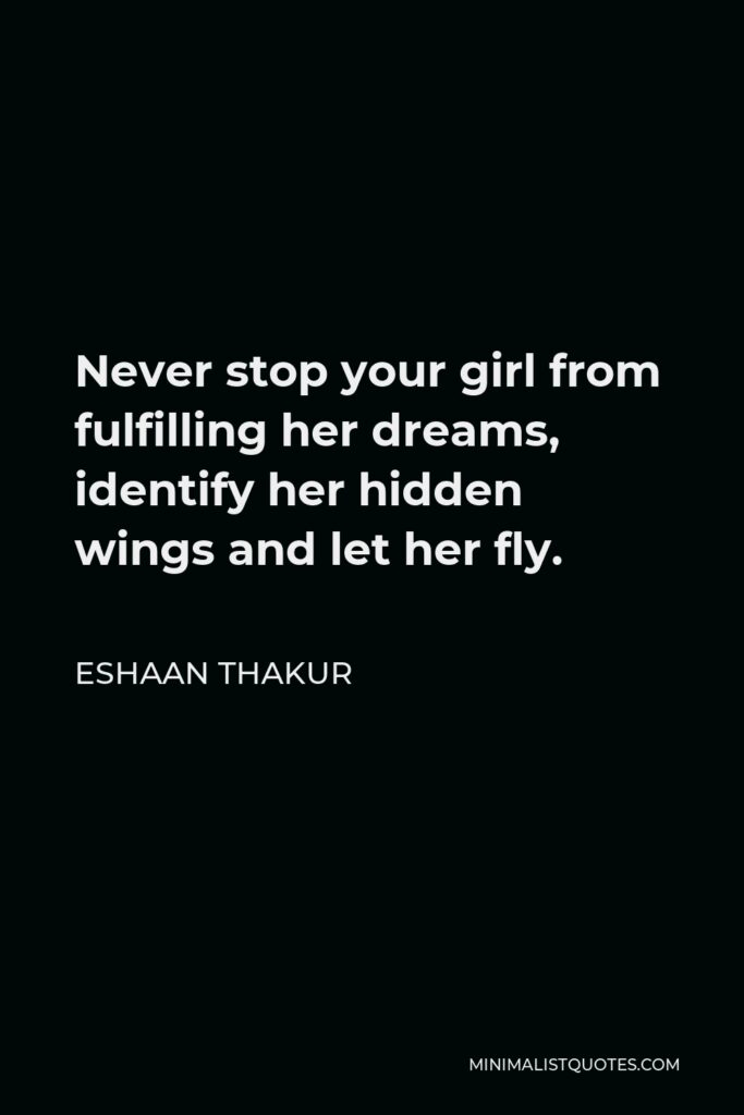 Eshaan Thakur Quote - Never stop your girl from fulfilling her dreams, identify her hidden wings and let her fly.
