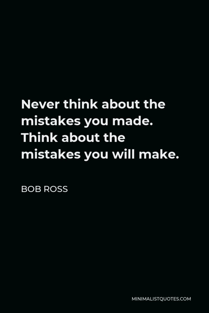 Bob Ross Quote - Never think about the mistakes you made. Think about the mistakes you will make.