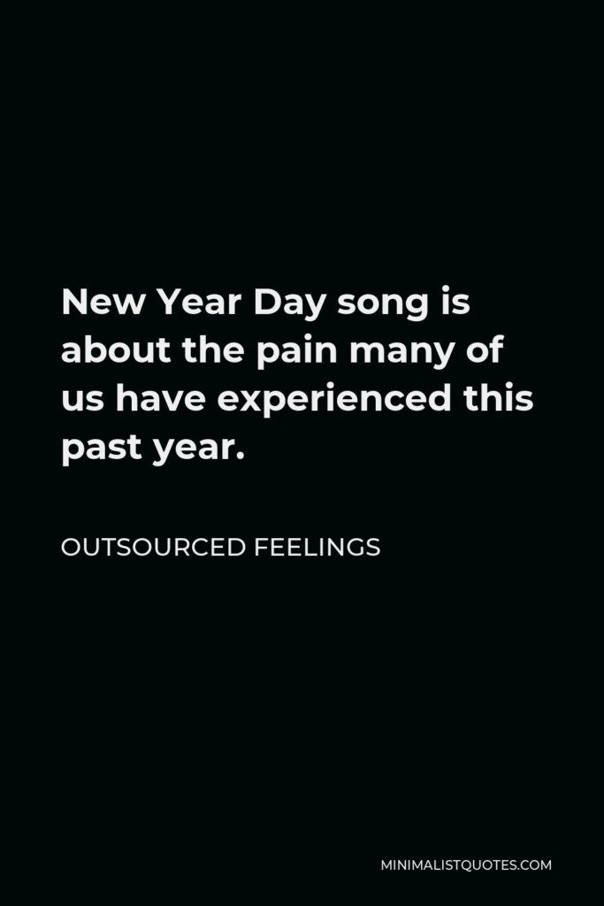 Outsourced Feelings Quote - New Year Day song is about the pain many of us have experienced this past year.