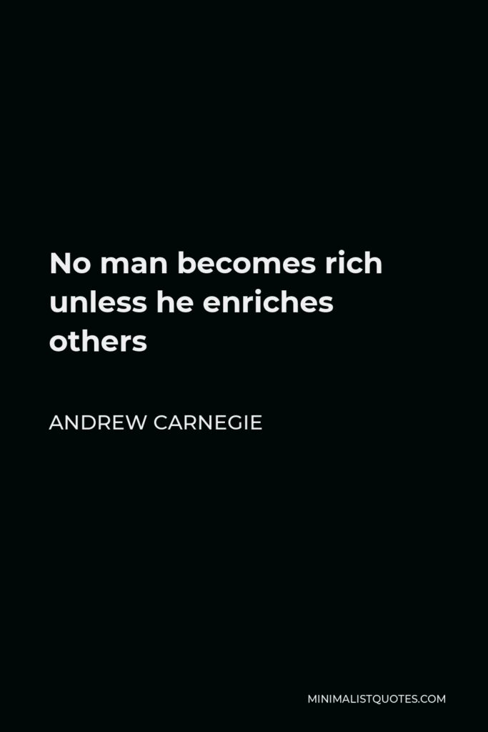 Andrew Carnegie Quote - No man becomes rich unless he enriches others