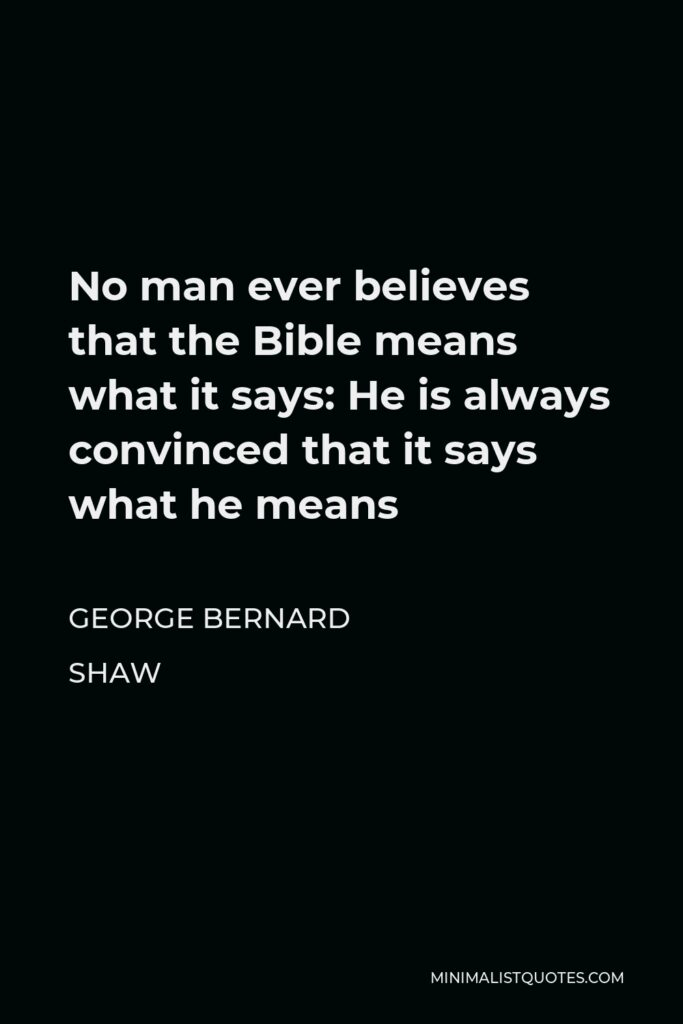 George Bernard Shaw Quote - No man ever believes that the Bible means what it says: He is always convinced that it says what he means