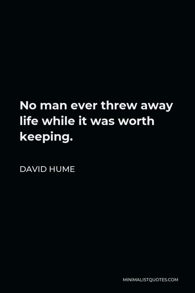 David Hume Quote - No man ever threw away life while it was worth keeping.