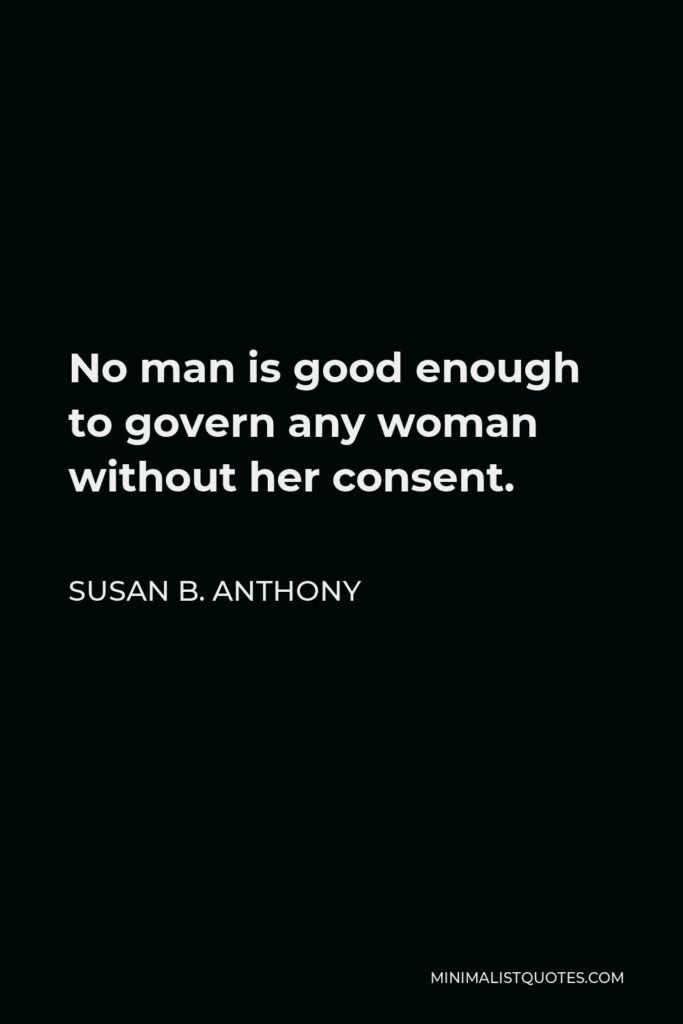 Susan B. Anthony Quote - No man is good enough to govern any woman without her consent.