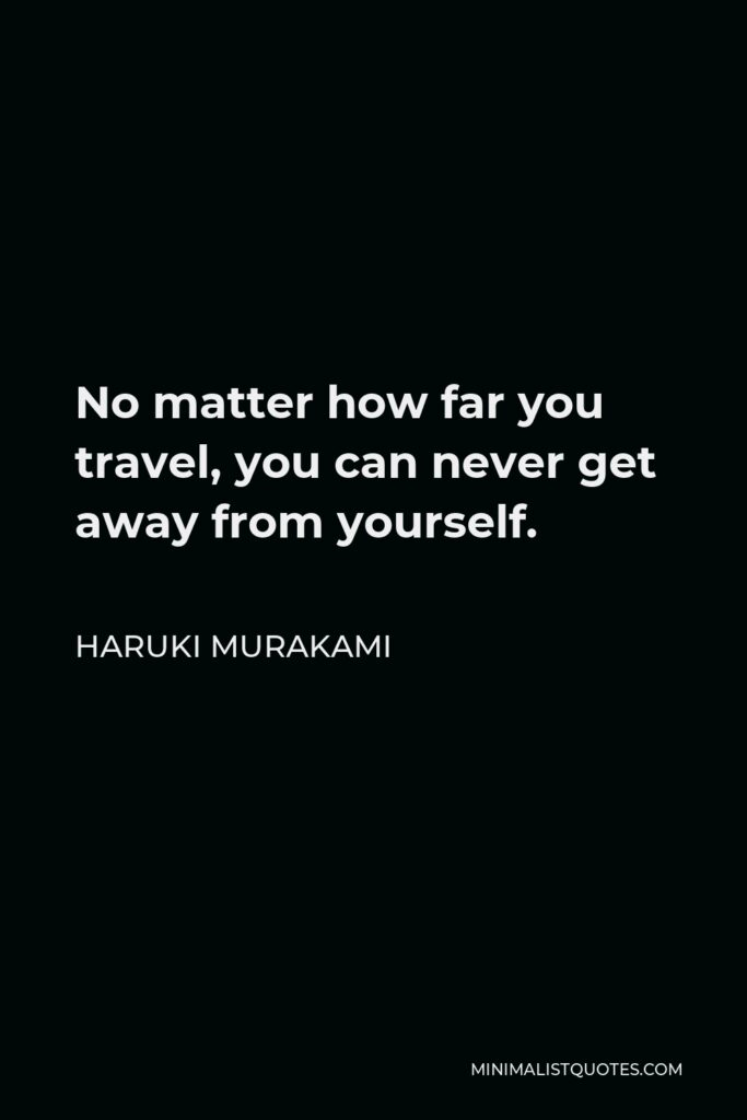 Haruki Murakami Quote - No matter how far you travel, you can never get away from yourself.