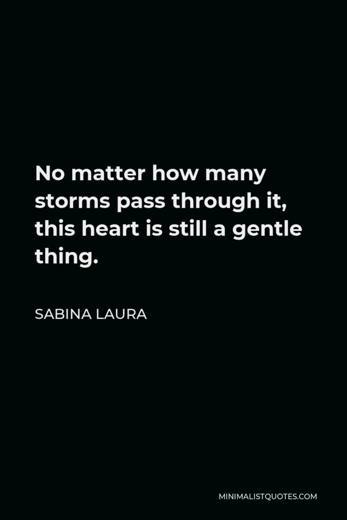 Sabina Laura Quote - No matter how many storms pass through it, this heart is still a gentle thing.