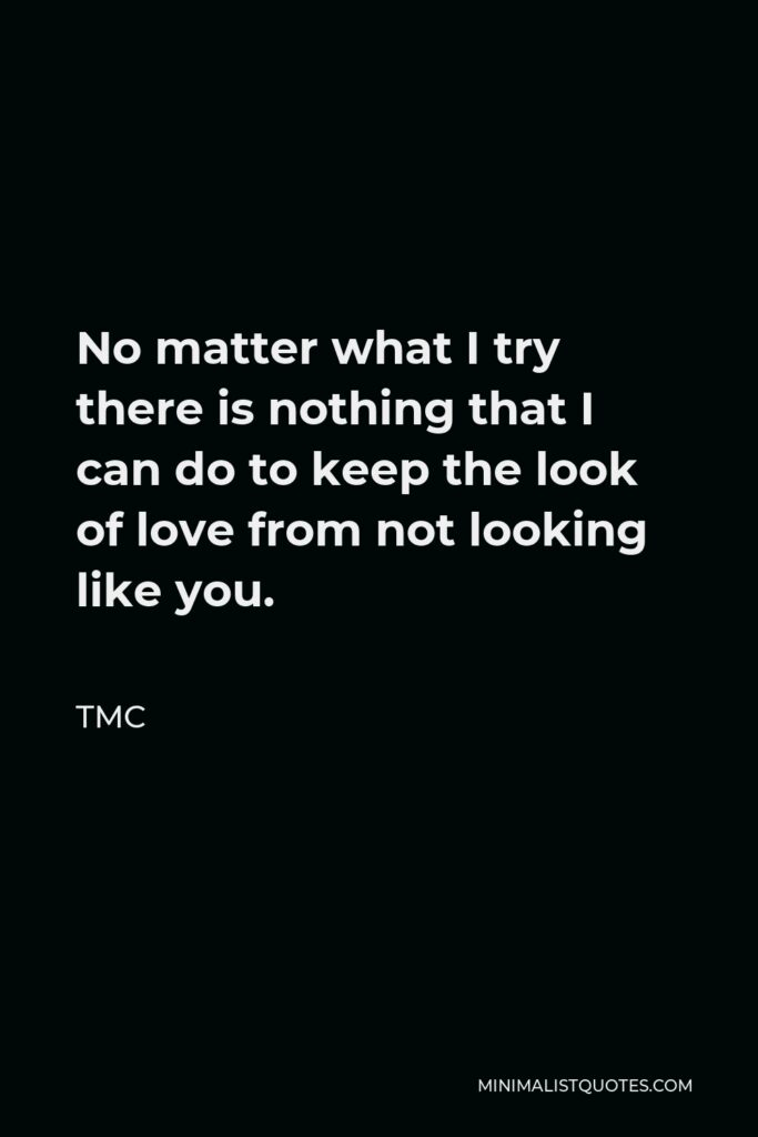 TMC Quote - No matter what I try there is nothing that I can do to keep the look of love from not looking like you.