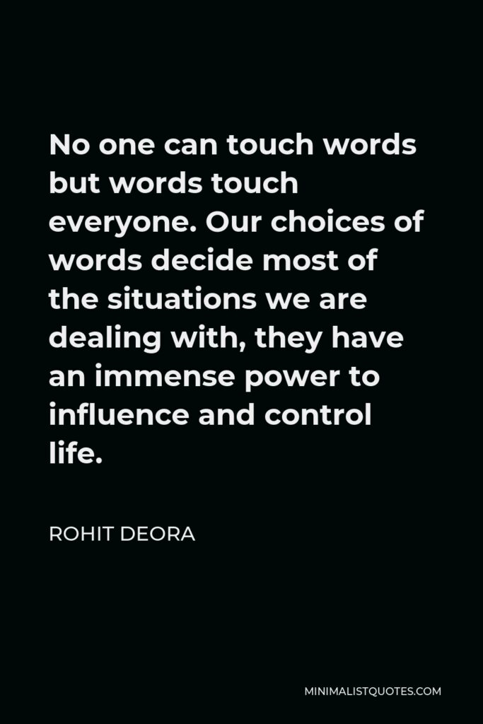 Rohit Deora Quote - No one can touch words but words touch everyone. Our choices of words decide most of the situations we are dealing with, they have an immense power to influence and control life.