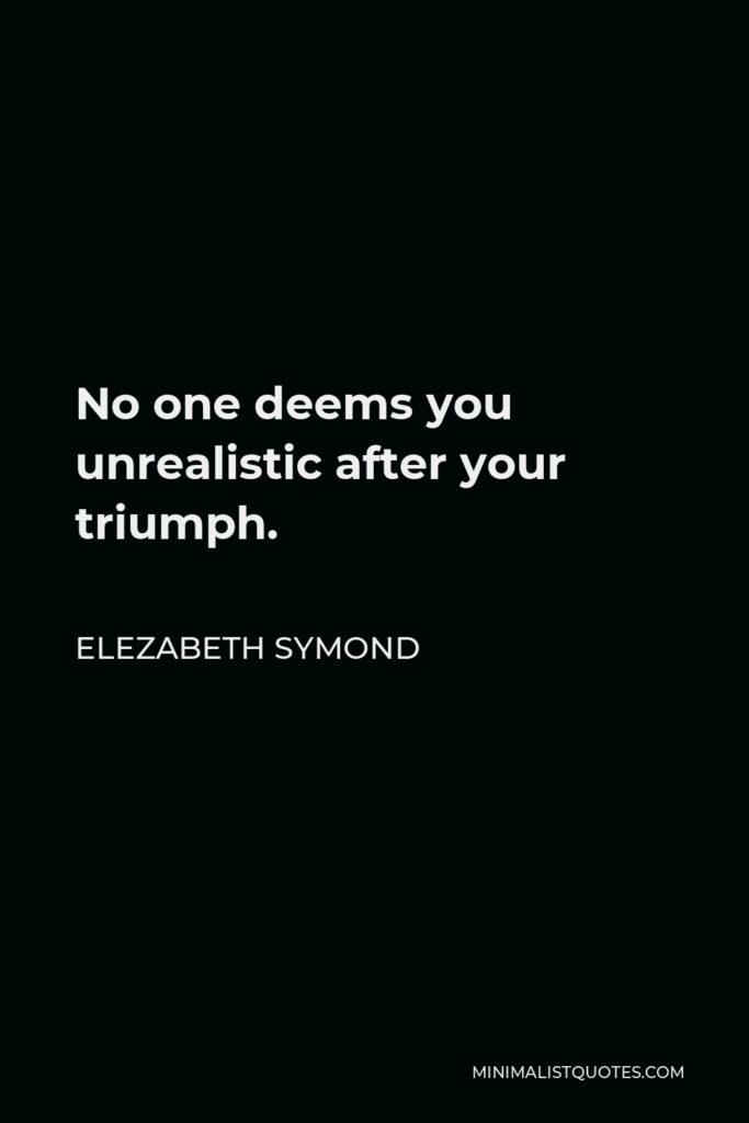 Elezabeth Symond Quote - No one deems you unrealistic after your triumph.
