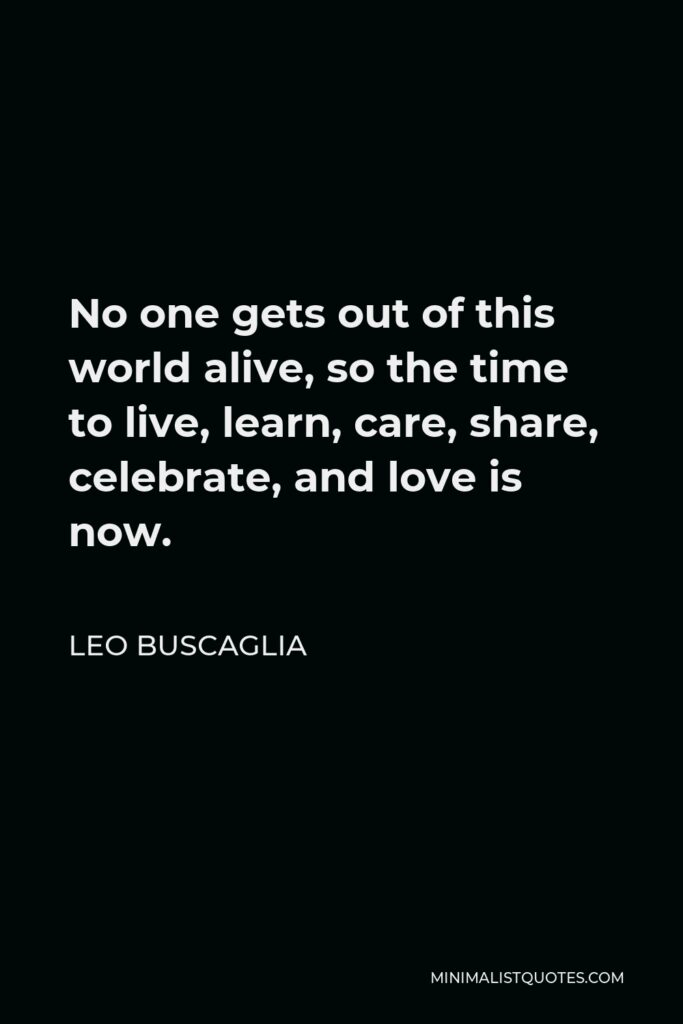 Leo Buscaglia Quote - No one gets out of this world alive, so the time to live, learn, care, share, celebrate, and love is now.
