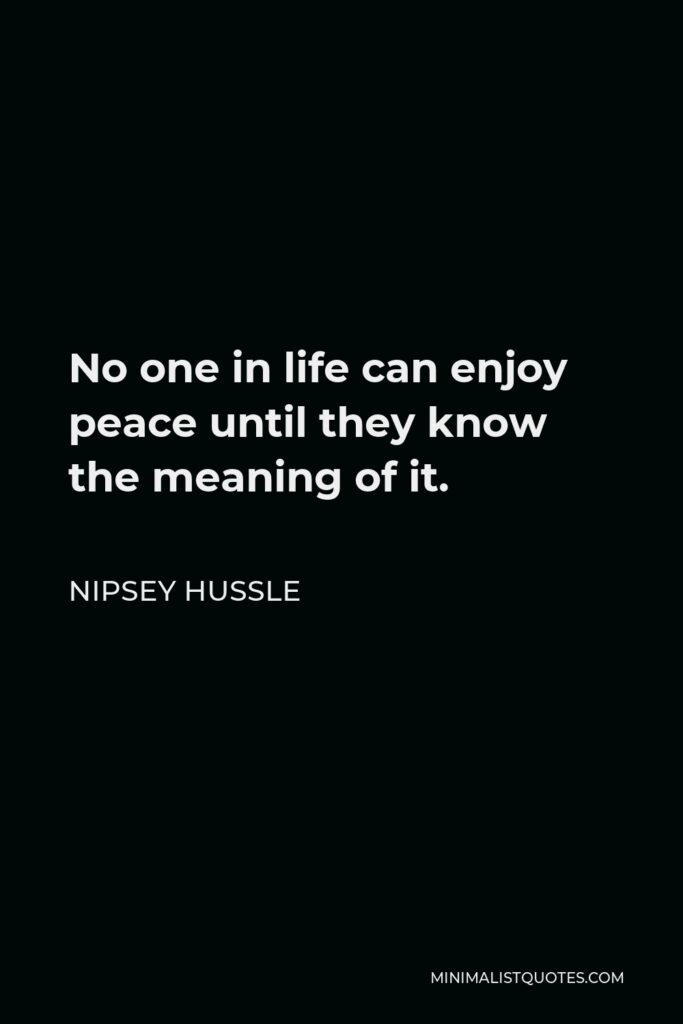 Nipsey Hussle Quote - No one in life can enjoy peace until they know the meaning of it.