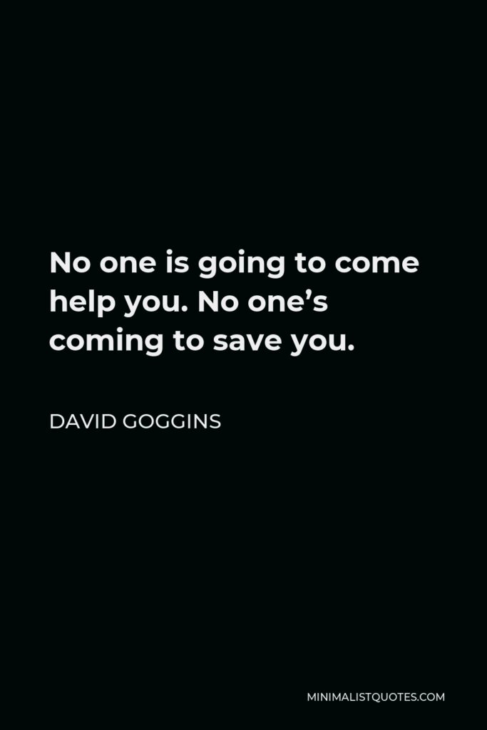 David Goggins Quote - No one is going to come help you. No one's coming to save you.