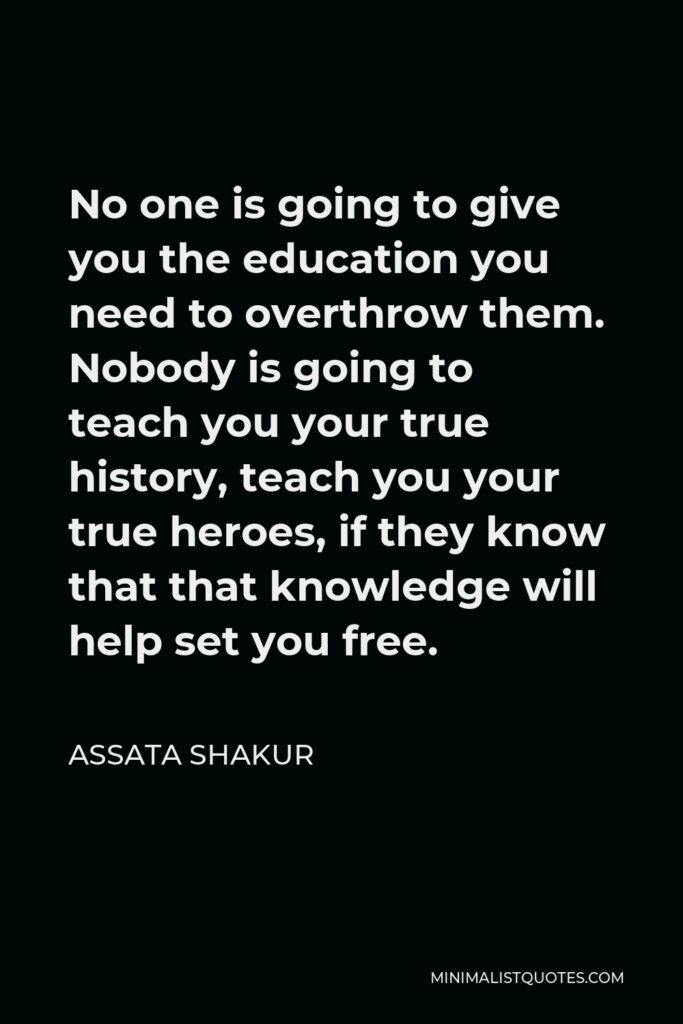Assata Shakur Quote - No one is going to give you the education you need to overthrow them. Nobody is going to teach you your true history, teach you your true heroes, if they know that that knowledge will help set you free.