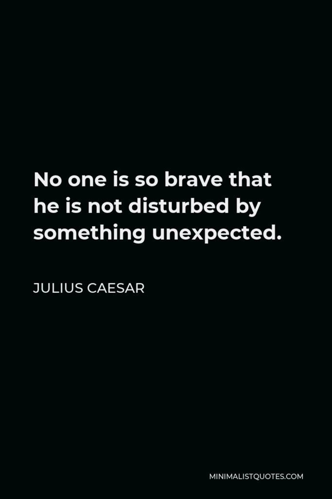 Julius Caesar Quote - No one is so brave that he is not disturbed by something unexpected.