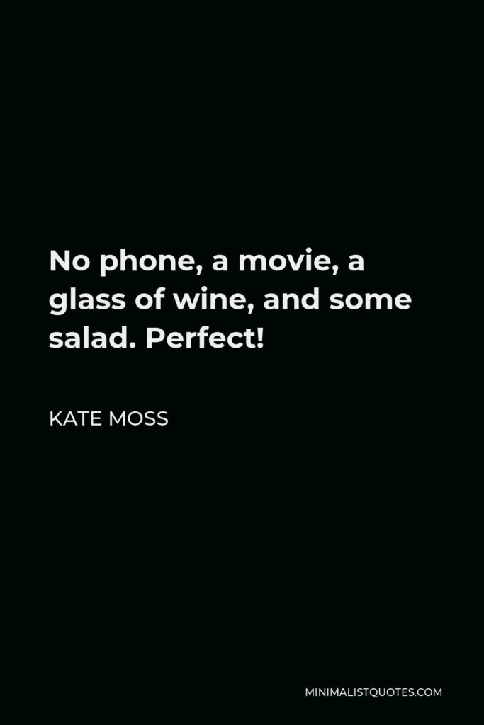 Kate Moss Quote - No phone, a movie, a glass of wine, and some salad. Perfect!