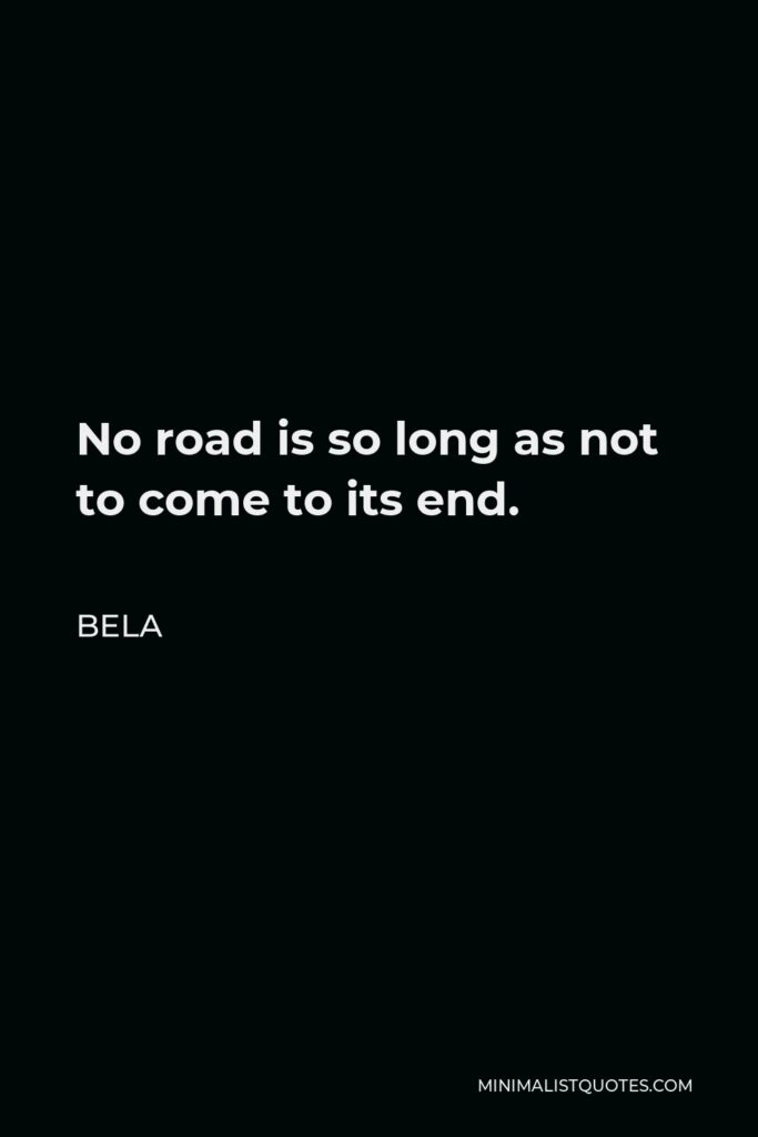 Bela Quote - No road is so long as not to come to its end.
