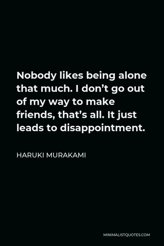 Haruki Murakami Quote - Nobody likes being alone that much. I don't go out of my way to make friends, that's all. It just leads to disappointment.