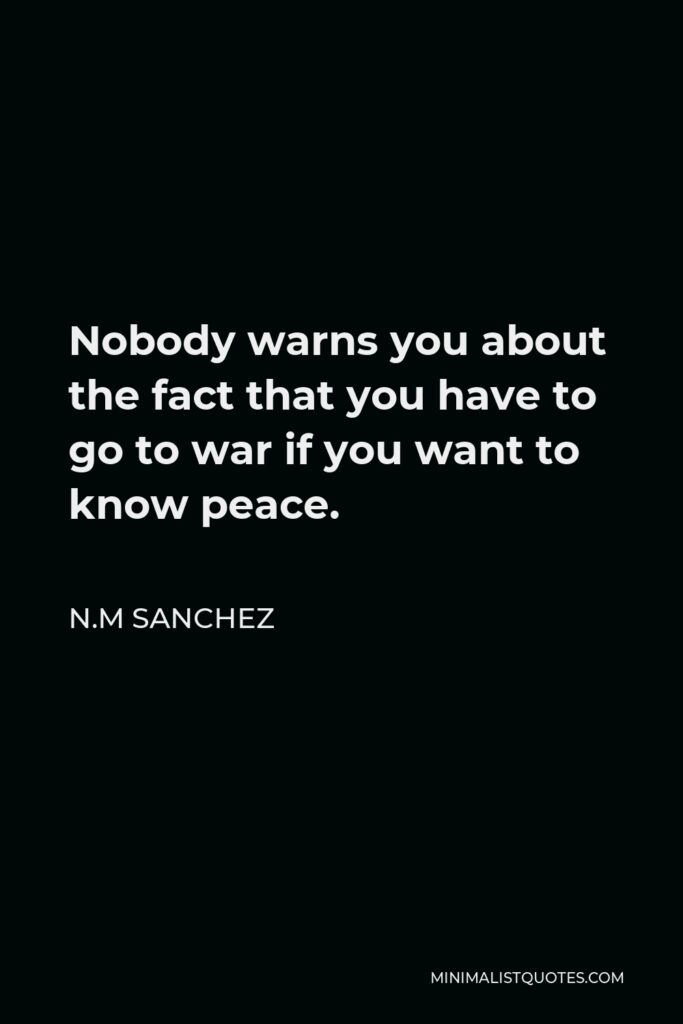 N.M Sanchez Quote - Nobody warns you about the fact that you have to go to war if you want to know peace.